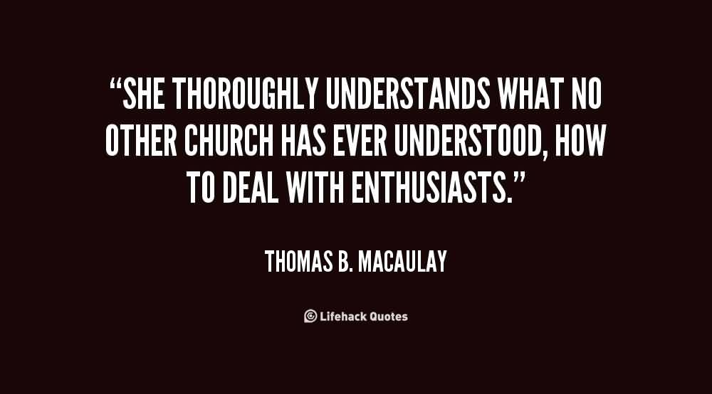 Awesome Church Quote By Thomas B. Macaulay~ She thoroughly understands what no other church has ever understood , how to deal with enthusiasts