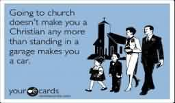 Awesome Church Quote ~ Going to Church doesn't make you Christian any more than standing in a garage makes you a car..