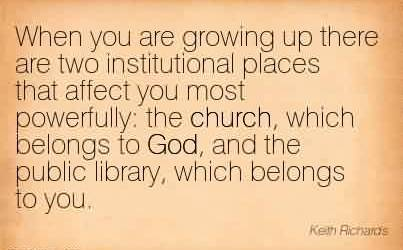 Awesome Church Quote ~When you are growing up there are two institutional places that affect you most powerfully  the church, which belongs to God, and the public library, which belongs to you.