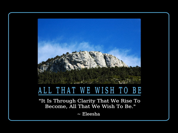 Awesome Clarity Quote by  Eleesha~All That We Wish To Be -  It Is Through Clarity That We Rise To Become, All That We Wish To Do.