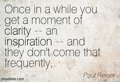 Awesome Clarity Quote By  Paul Reiser~Once In A While You Get A Moment Of Clarity — An Inspiration — And They Don't Come That Frequently,.