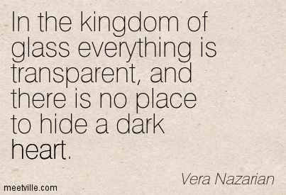Awesome Clarity Quote by Vera Nazarian ~ In the kingdom of glass everything is transparent, and there is no place to hide a dark heart.
