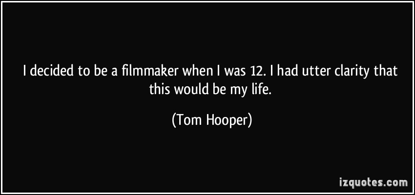 Awesome Clarity Quotes by  Tom Hooper~I Decided To Be A Filmmaker When I Was 1 I Had Utter Clarity That This Would Be My Life.