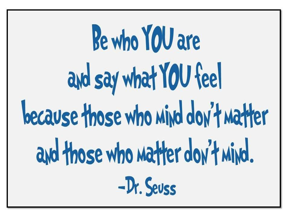 be-who-you-are-and-say-what-you-feel-because-those-who-mind-dont-matter-and-those-who-matter-dont-mind.jpg