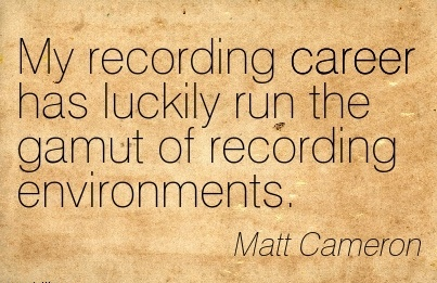 Beautiful Career Quote by  Matt Cameron~My Recording Career Has Luckily Run The Gamut Of Recording Environments