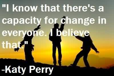Beautiful  Celebrity Quote By Katy Perry~ I know that there's a capacity for changein everyone.