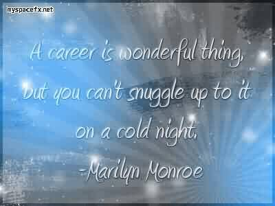 Beautiful Celebrity Quote by Marilyn Monroe~ A career is wonderful thing, but you can't snuggle up to it on a cold night.