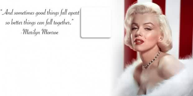 Beautiful Celebrity Quote By Marilyn Monroe~ And sometimes good things fall apart so better things can fall together.