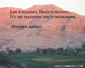 Beautiful Celebrity Quote By Matthew Arnold~ Life is pleasant. Death is peaceful.