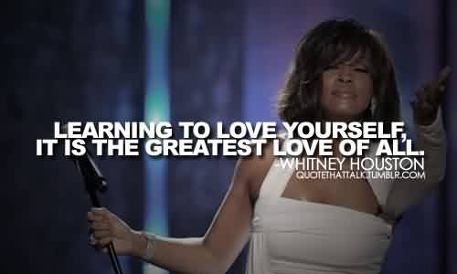 Beautiful  Celebrity Quote By Whitney Houston ~ Learning  to love yourself , it is the greatest love of all.