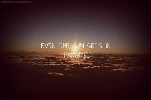 Beautiful  Celebrity Quote ~ Even the sun sets in Paradise