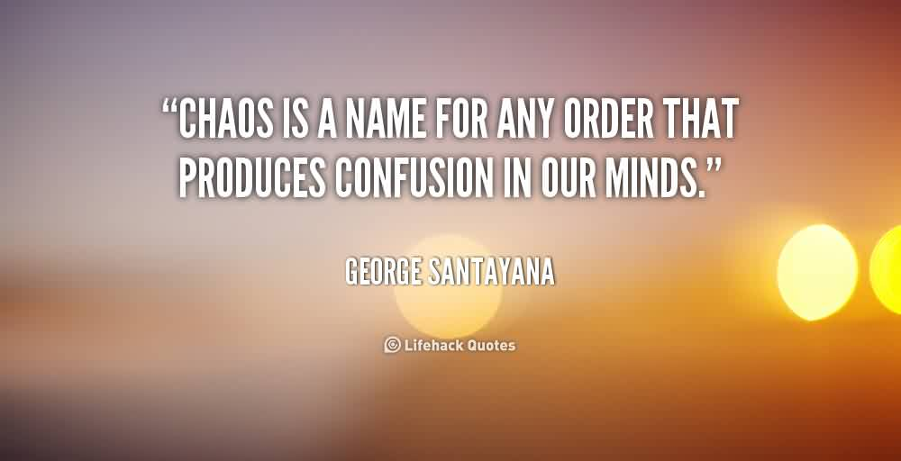 Beautiful  Chaos Quote by George Santayana~Chaos Is A Name For Any Order That Produces Confusion In Our minds.