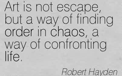 Beautiful Chaos Quote  By Robert Hayden~Art is not escape, but a way of finding order in Chaos, a way of confronting life.