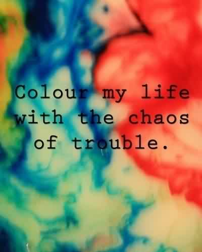 Beautiful Chaos Quote ~ Colour my life with the Chaos Of trouble.