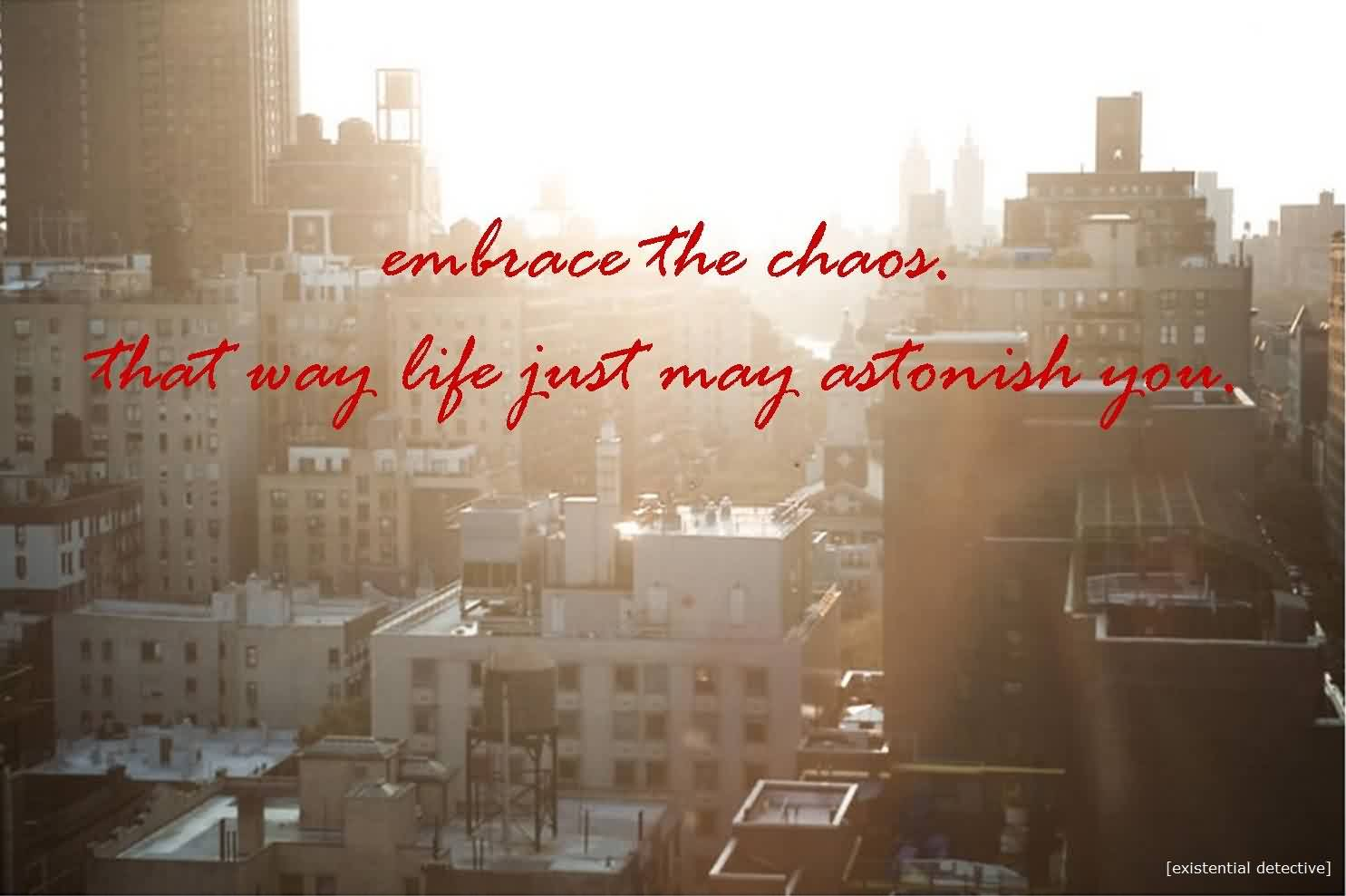 Beautiful  Chaos Quote ~ Embrace The Chaos That Way Life Just May Astonish You.