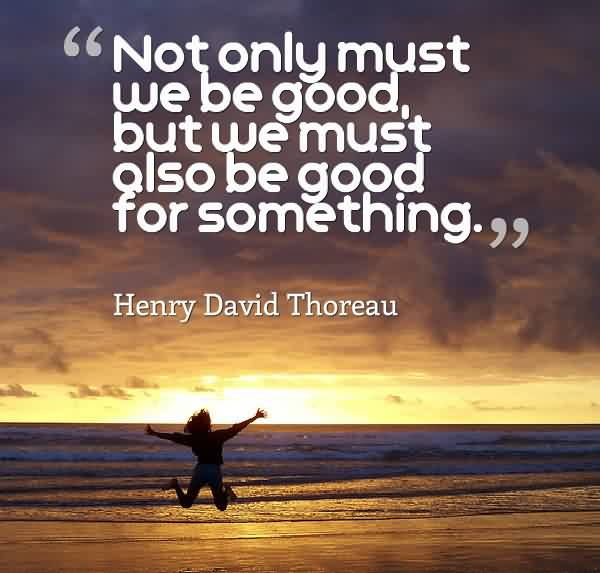 Beautiful Charity Quote By Henry David Thoreau~ Not only must we be good but we must also be good for some something.