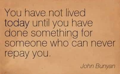 Beautiful Charity Quote By John Bunyan ~  You have not lived today until you have done something for someone who can never repay you.