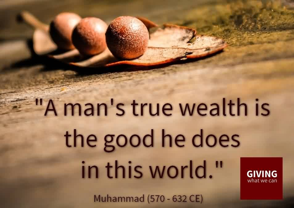 Beautiful Charity Quote By Muhammad~ A man's trur wealth is the good he does in this world.