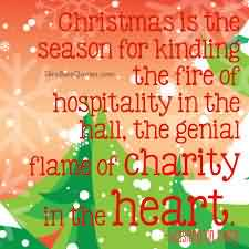 Beautiful Charity Quote ~ Christmas is the season for kindling the fire of hospitality in the hall, the genial flame of charity in the heart.