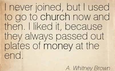 Beautiful Church Quote By A. Whitney Brown~I never joined, but I used to go to church now and then. I liked it, because they always passed out plates of money at the end.