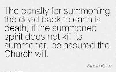 Beautiful Church Quote By Stacia Kane~The penalty for summoning the dead back to earth is death; if the summoned spirit does not kill its summoner, be assured the Church will.