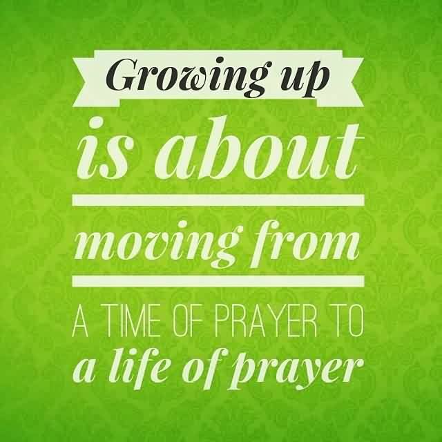 Beautiful  Church Quote ~ Growing up is about moving from A time of prayer to a life of prayer.