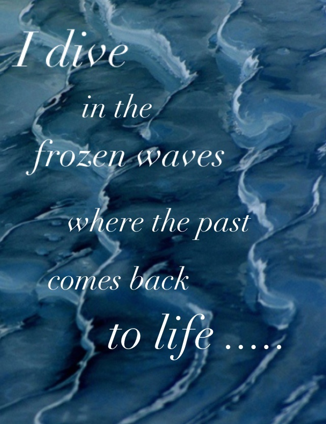 Beautiful Clarity Quote ~ I dive in the frozen waves where the past comes back to life..