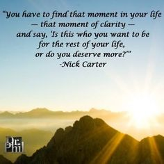 Beautiful Clarity Quotes by  Nick Carter~  You Have To Find That Moment In Your Life That Moment Of Clarity - And Say, 'Is This Who You Want To Be For The Rest Of Your Life, Or Do You Deserve More.