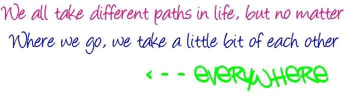 Beautiful Graduate Quotes ~We All Take Different Paths In Life, But No Matter Where We Go, We Take A Little Bit Of Each Other.