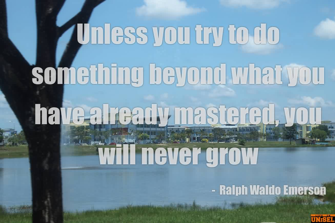 Beautiful Graduation Quotes by Ralph Waldo Emerson ~Unless You Try To Do Something Beyond What You Have Already Mastered, You Will Never Grow.