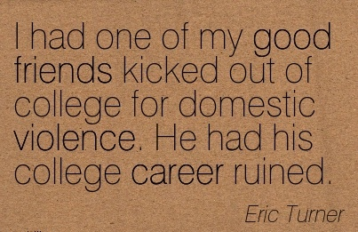 Best Career Quote by Eric Turner~I Had One Of My Good Friends Kicked Out Of College For Domestic Violence. He Had His College Career Ruined.