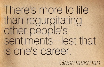 Best Career Quote By  Gasmaskman~There's More To Life Than Regurgitating Other People's Sentiments–Lest That Is One's Career.