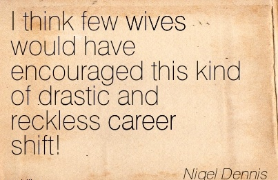 Best Career Quote by  Nigel Dennis~I Think Few Wives Would Have Encouraged This Kind Of Drastic And Reckless Career Shift!