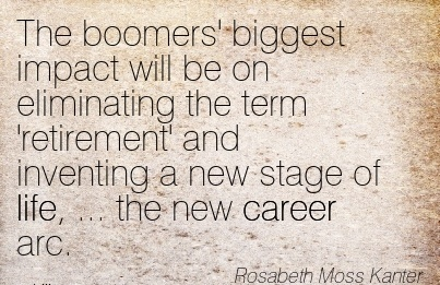 Best Career Quote by  Rosabeth Moss kanter~The Boomers' Biggest Impact Will Be On Eliminating The Term 'Retirement' And Inventing A New Stage Of Life, … The New Career Arc.