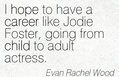 Best Career Quotes  by Ecan Rachel Wood~I Hope To Have A Career Like Jodie Foster, Going From Child To Adult Actress.