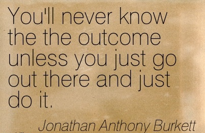 Best Career Quotes By  Joathan Anthony Burkett~You'll Never Know The The Outcome Unless You Just Go Out There And Just Do It.