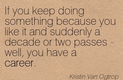 Best Career Quotes by  Kristin Van Ogtrop~If You Keep Doing Something Because You Like It And Suddenly a Decade Or Two Passes - Well, You Have A Career.