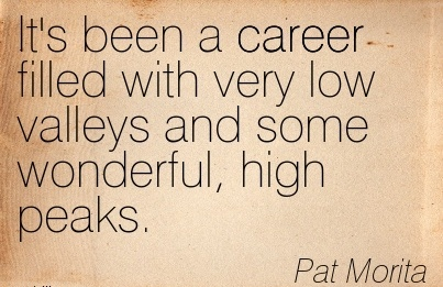 Best Career Quotes by  Pat Morita~It's Been A Career Filled With Very Low Valleys And Some Wonderful, High Peaks.