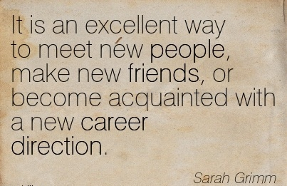 Best Career Quotes by  Sarah Grimm~It Is An Excellent Way To Meet New People, Make New Friends, or Become Acquainted With A New Career Direction.