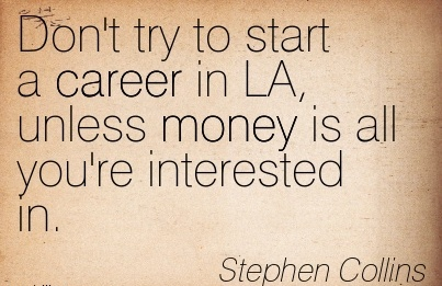 Best Career Quotes By Stephen Collins~Don't Try To Start A Career In LA, Unless Money Is All You're Interested In.