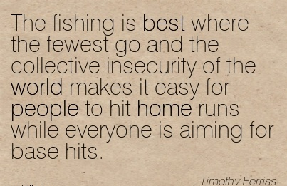Best Career Quotes By  Timothy Ferriss~The Fishing Is Best Where The Fewest Go And The……. To Hit Home Runs While Everyone Is Aiming For Base Hits.
