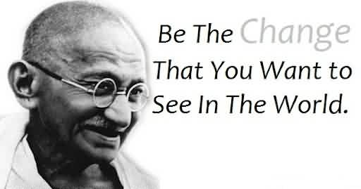 Best Celebrity Quote ~ Be the change that you want to see in the world.