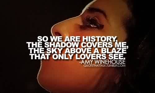 Best Celebrity Quote by Amy Winehouse ~  So we are history, the shadow covers me…