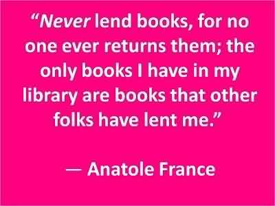 Best Celebrity Quote By Anatole France~ The only books i have in my library are books that other folks have lent me.