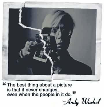 Best Celebrity Quote By Andy Warhol~ the best thing about a picture is that it never changes, even when the people in it do.
