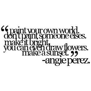 Best  Celebrity Quote By Angie Perez~ Paint your own world don't paint someone elses.