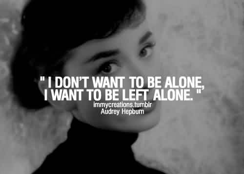 Best Celebrity Quote By Audry Hepbum~ I don't wnt to be alone, I want to be left alone…