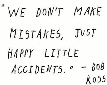 Best  Celebrity Quote by Bob Ross~ We Don't make mistakes,just happy little accidents.