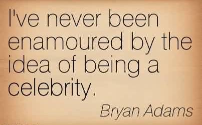 Best  Celebrity Quote By Bryan Adams~ I've never been enamoured by the idea of being a celebrity.