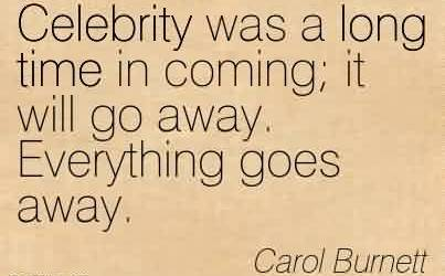 Best Celebrity Quote by Carol Burnett~Celebrity was a long time in coming it will go away. Everything goes away.